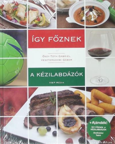 Őszy-Tóth Gábriel - Vesztergombi Gábor - Így főznek a kézilabdázók