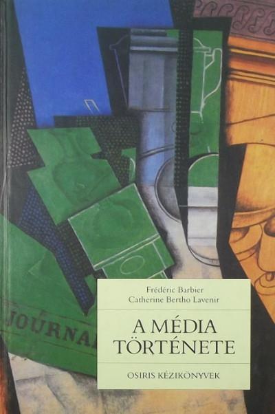 Frédéric Barbier - Catherine Bertho Lavenir - A média története