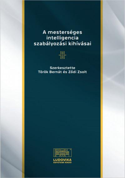 Török Bernát  (Szerk.) - Ződi Zsolt  (Szerk.) - A mesterséges intelligencia szabályozási kihívásai