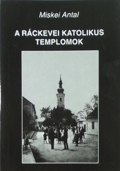 Miskei Antal - A ráckevei katolikus templomok