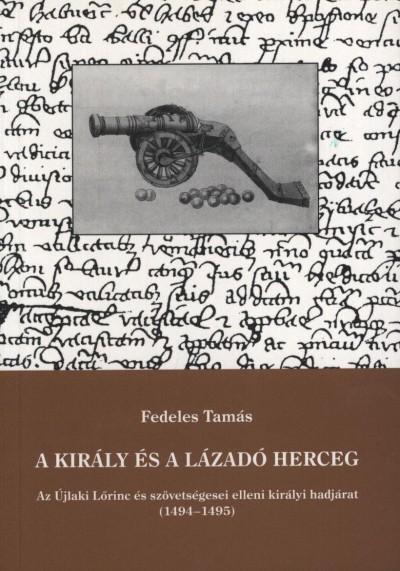 Fedeles Tamás - Makk Ferenc  (Szerk.) - A király és a lázadó herceg - Az Újlaki Lőrinc és szövetségesei elleni királyi hadjárat (1494-1495)