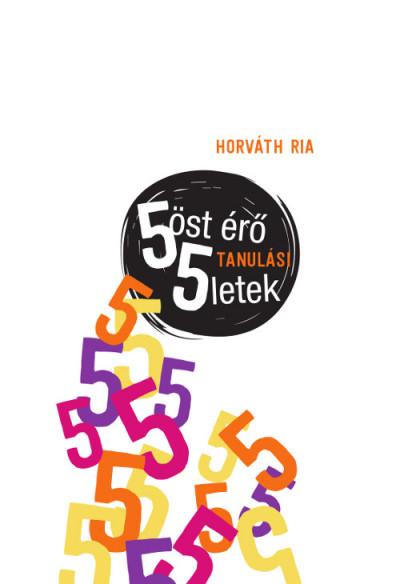 Horváth Ria - 5öst érő tanulási 5letek