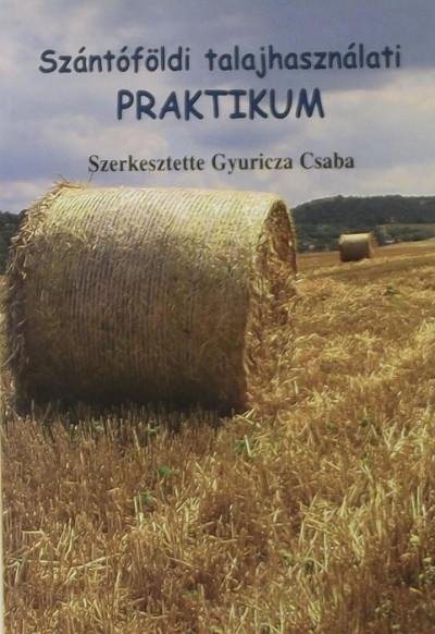 Gyuricza Csaba  (Szerk.) - Szántóföldi talajhasználati praktikum