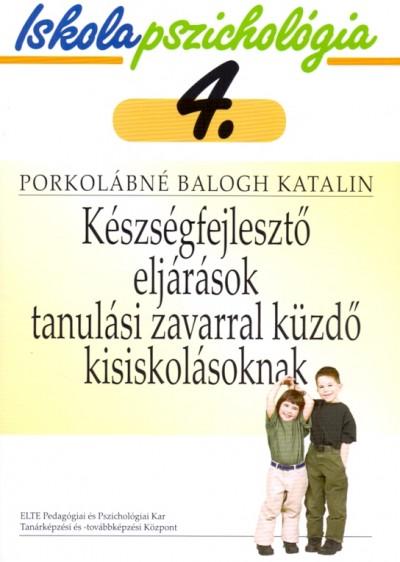 Porkolábné Balogh Katalin  (Szerk.) - Iskolapszichológia 4. - Készségfejlesztő eljárások tanulási zavarral küzdő kisiskolásoknak