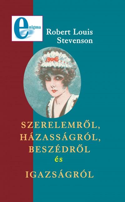 Robert Louis Stevenson - Szerelemről, házasságról, beszédről és igazságról