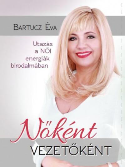 Bartucz Éva - Nőként vezetőként