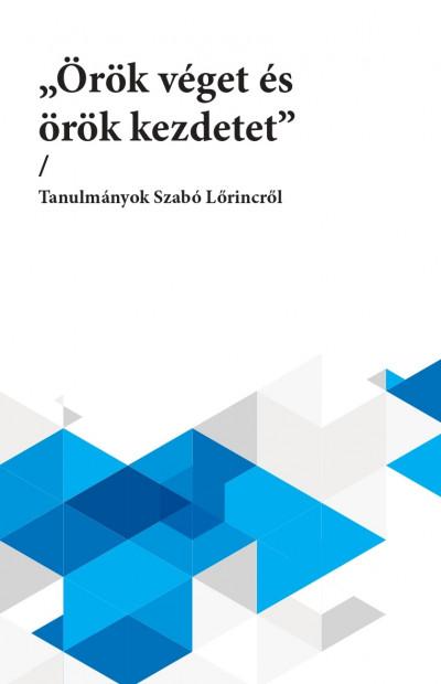 """Kabdebó Lóránt  (Szerk.) - Kulcsár-Szabó Zoltán  (Szerk.) - L. Varga Péter  (Szerk.) - Palkó Gábor  (Szerk.) - """"Örök véget és örök kezdetet"""""""