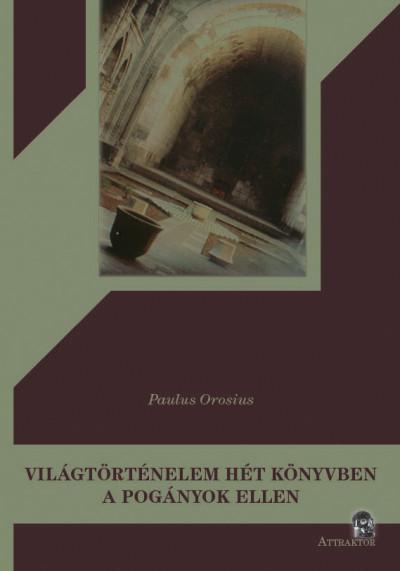 Paulus Orosius - Világtörténelem hét könyvben a pogányok ellen