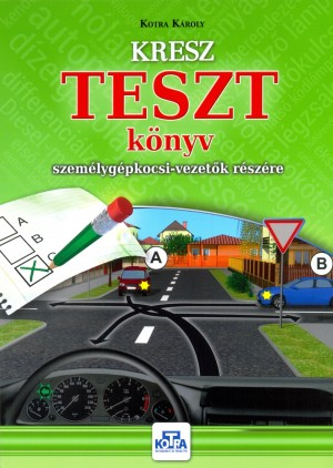 Kotra K�roly - KRESZ TESZT k�nyv szem�lyg�pkocsi-vezet�k r�sz�re