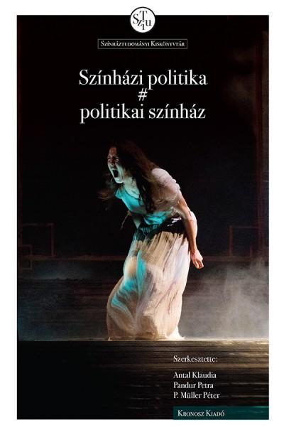 Antal Klaudia  (Szerk.) - Pandur Petra  (Szerk.) - P. Müller Péter  (Szerk.) - Színházi politika # politikai színház