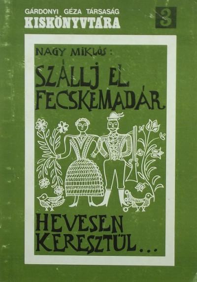 """Nagy Miklós  (Összeáll.) - """"Szállj el fecskemadár Hevesen keresztül..."""""""