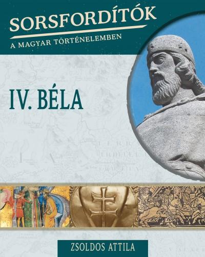 Zsoldos Attila - Sorsfordítók a magyar történelemben - IV. Béla