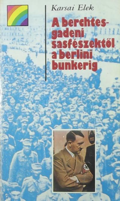 Karsai Elek - A berchtesgadeni sasfészektől a berlini bunkerig