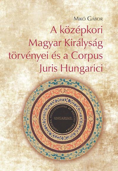 Mikó Gábor - A középkori Magyar Királyság törvényei és a Corpus Juris Hungarici