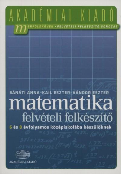 Bánáti Anna - Kail Eszter - Vándor Eszter - Matematika felvételi felkészítő 6 és 8 évfolyamos középiskolába készülőknek