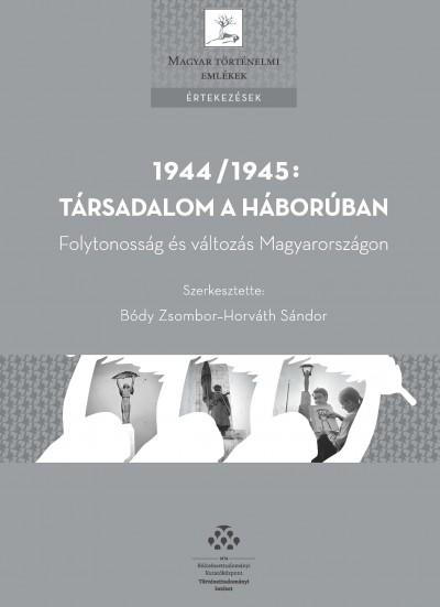 Bódy Zsombor  (Szerk.) - Horváth Sándor  (Szerk.) - 1944/1945: Társadalom a háborúban