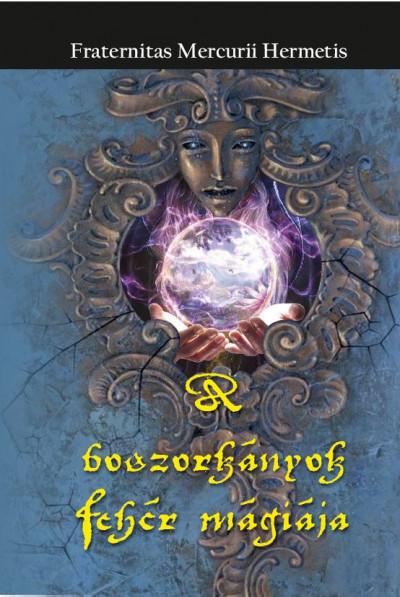 Fraternitas Mercurii Hermetis Rend  (Szerk.) - A boszorkányok fehér mágiája