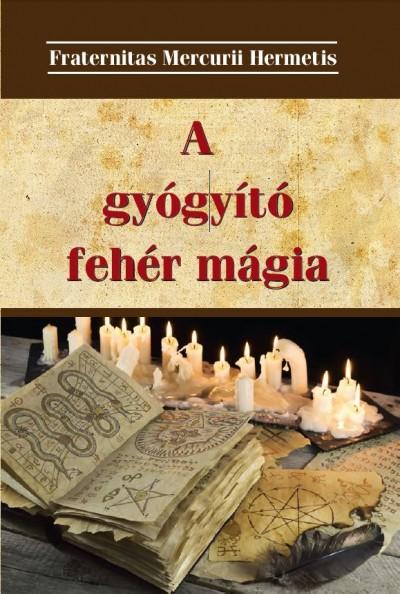 Fraternitas Mercurii Hermetis  (Szerk.) - A gyógyító fehér mágia