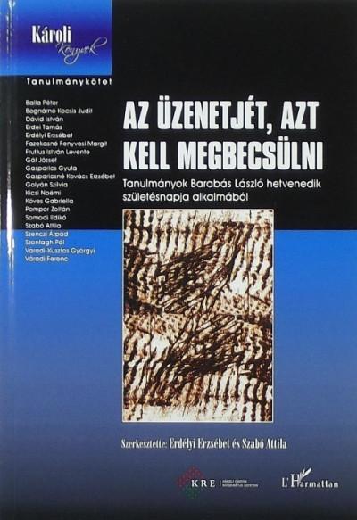 Erdélyi Erzsébet  (Szerk.) - Szabó Attila  (Szerk.) - Az üzenetjét, azt kell megebcsülni