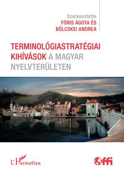 Bölcskei Andrea  (Szerk.) - Fóris Ágota  (Szerk.) - Terminológiastratégiai kihívások a magyar nyelvterületen