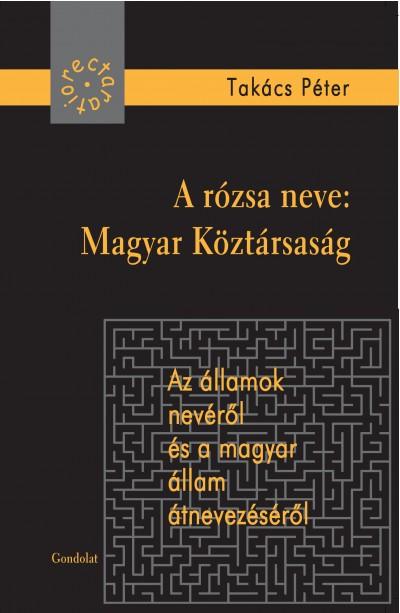 Takács Péter - A rózsa neve: Magyar Köztársaság