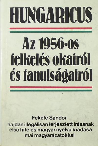 Fekete Sándor - Hungaricus - Az 1956-os felkelés okairól és tanulságairól