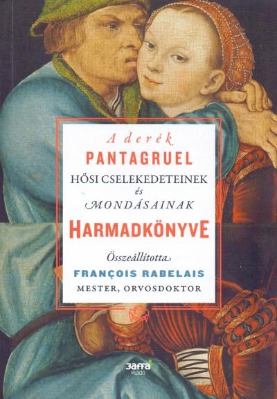 Francois Rabelais - A derék Pantagruel hősi cselekedeteinek és mondásainak harmadkönyve