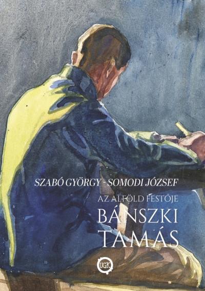 Somodi József - Szabó György - Az alföld festője Bánszki Tamás