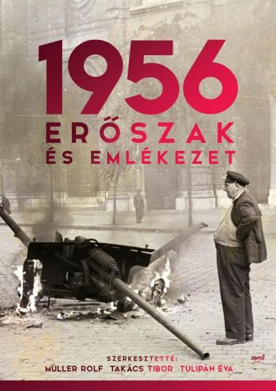 Müller Rolf  (Szerk.) - Takács Tibor  (Szerk.) - Tulipán Éva  (Szerk.) - 1956: Erőszak és emlékezet