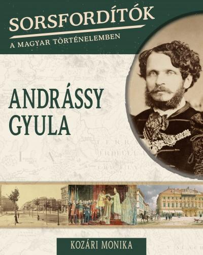 Kozári Monika - Sorsfordítók a magyar történelemben - Andrássy Gyula