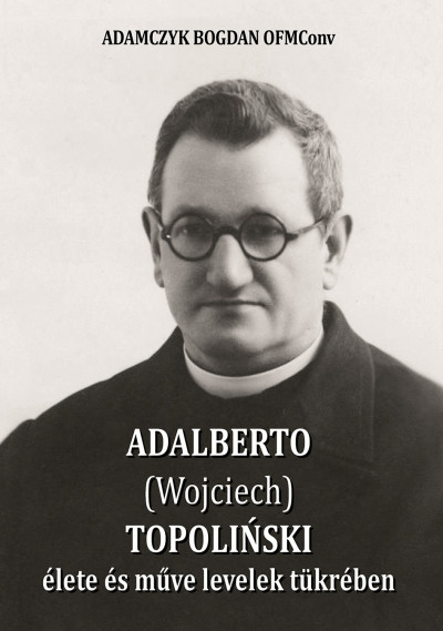 Adamczyk Bogdan Ofmconv - Adalberto (Wojciech) Topolinski élete és műve levelek tükrében