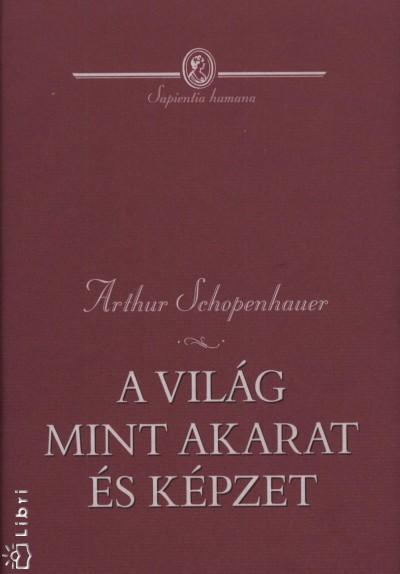 Arthur Schopenhauer - A vil�g mint akarat �s k�pzet