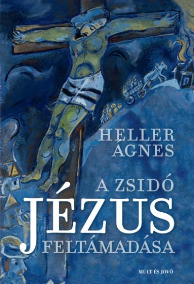 Heller Ágnes - A zsidó Jézus feltámadása
