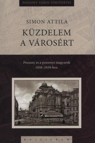 KÜZDELEM A VÁROSÉRT - POZSONY ÉS A POZSONYI MAGYAROK 1938-1939-BEN