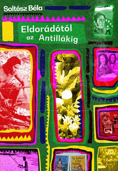 Soltész Béla - Eldorádótól az Antillákig