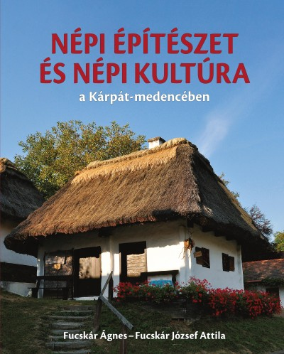 Fucskár József Attila - Fucskár Ágnes - Népi építészet és népi kultúra a Kárpát-medencében
