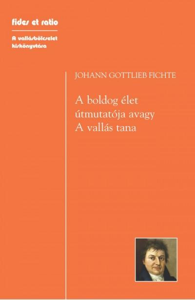 Johann Gottlieb Fichte - A boldog élet útmutatója, avagy - A vallás tana