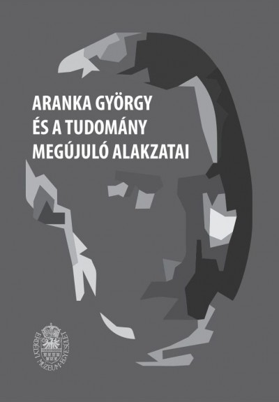 Biró Annamária  (Szerk.) - Egyed Emese  (Szerk.) - Aranka György és a tudomány megújuló alakzatai