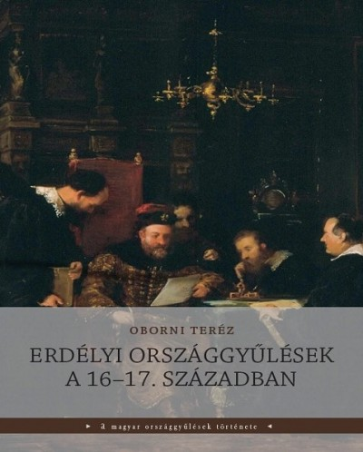 Oborni Teréz - Erdélyi országgyűlések a 16-17. században