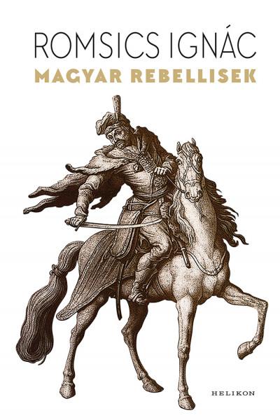 Romsics Ignác - Magyar rebellisek