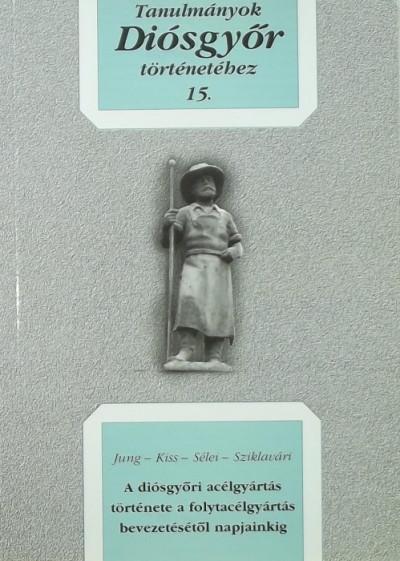 Jung János - Kiss László - Dobrossy István  (Szerk.) - Dr. Sziklavári János  (Szerk.) - Tanulmányok Diósgyőr történetéhez 15.
