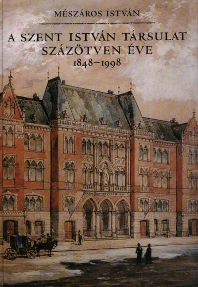 Mészáros István - A Szent István Társulat százötven éve, 1848-1998