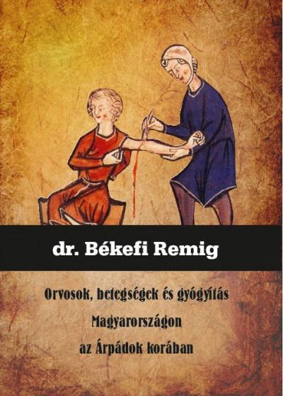 Békefi Remig - Orvosok, betegségek és gyógyítás Magyarországon az Árpádok korában