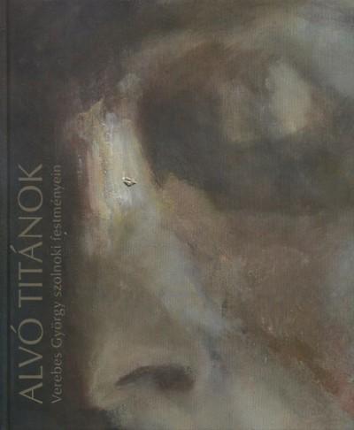 - Alvó titánok - Verebes György szolnoki festményein 2002-2009