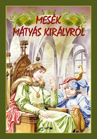 Hunyadi Csaba Zsolt  (Vál.) - Hunyadi Csaba Zsolt  (Szerk.) - Mesék Mátyás királyról