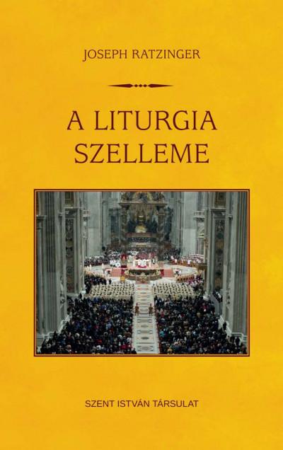 Joseph  Ratzinger (Xvi. Benedek Pápa) - A liturgia szelleme