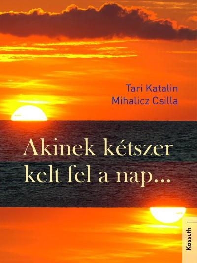 Mihalicz Csilla - Tari Katalin - Akinek kétszer kelt fel a nap...