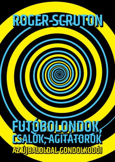 Roger Scruton - Futóbolondok, csalók, agitátorok