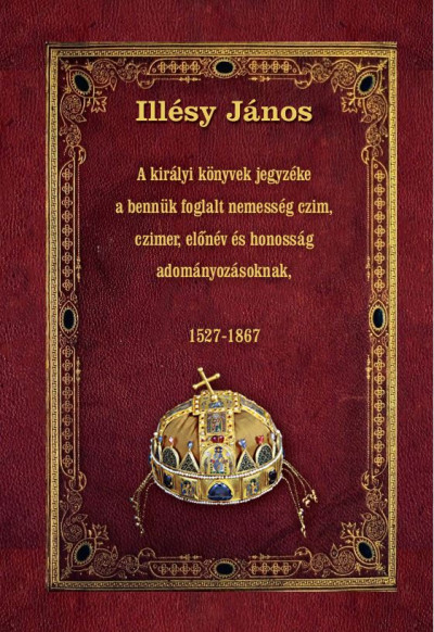 Illésy János - A királyi könyvek jegyzéke a bennük foglalt nemesség czim, czimer, előnév és honosság adományozásoknak