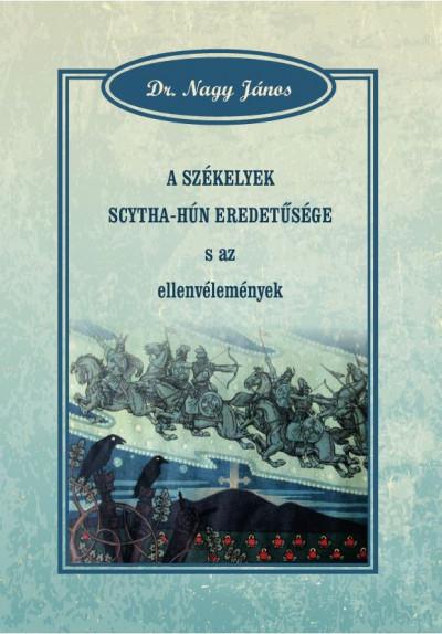 Dr. Nagy János - A székelyek scytha-hún eredetűsége s az ellenvélemények